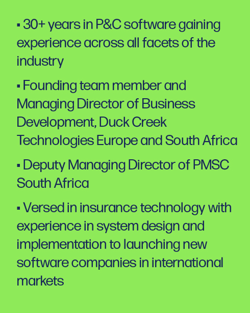 30+ years in P&C software gaining experience across all facets of the industry Founding team member and Managing Director of Business Development, Duck Creek Technologies Europe and South Africa Deputy Managing Director of PMSC South Africa Versed in insurance technology with experience in system design and implementation to launching new software companies in international markets