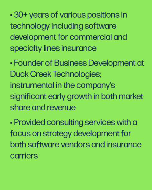 30+ years of various positions in technology including software development for commercial and specialty lines insurance Founder of Business Development at Duck Creek Technologies; instrumental in the company's significant early growth in both market share and revenue Provided consulting services with a focus on strategy development for both software vendors and insurance carriers